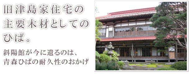 旧津島家住宅の主要木材としてのひば。 斜陽館が今に遺るのは、青森ひばの耐久性のおかげ